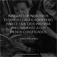 Ninguno de nosotros estamos cualificados, pero parece que Dios prefiera precisamente a los menos cualificados - Madeleine L'Engle