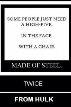 Some people just need a high five In the face With a chair Made of steel Twice From Hulk!