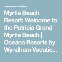 Myrtle Beach Resort: Welcome to the Patricia Grand Myrtle Beach | Oceana Resorts by Wyndham Vacation Rentals
