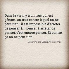 Dans la vie il y a un truc qui est gênant, un truc contre lequel on ne peut rien : il est impossible d'arrêter de penser. (...) penser à arrêter de penser, c'est encore penser. Et contre ça on ne peut rien. ✒️ Delphine de Vigan / No et moi #citation #citations #quote #quotes #penser #livre #book #delphinedevigan