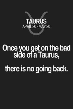 Once you get on the bad side ofa Taurus, there is no going back. Taurus | Taurus Quotes | Taurus Horoscope | Taurus Zodiac Signs