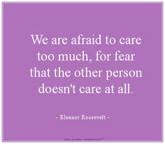 We are afraid to care too much, for fear that the other person doesn't care at all. - Eleanor Roosevelt