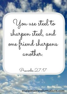 Proverbs 27:17  You use steel to sharpen steel, and one friend sharpens another. (The Message)
