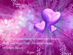 """""""Find the sweetness in your own heart, that you may find the sweetness in every heart."""" ~Rumi ..*"""