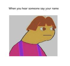 When you hear someone say your name