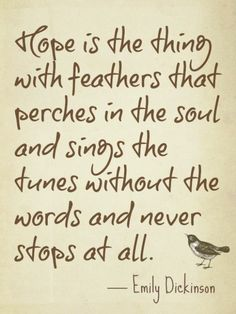 Hope is the thing with feathers that perches in the soul - and sings ...