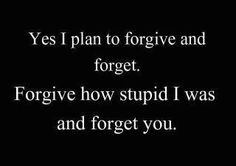 Yes I plan to forgive and forget. Forgive how stupid I was...