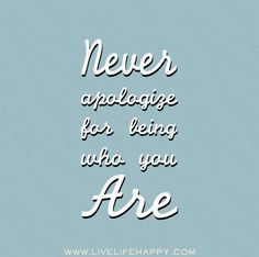 Never apologize for being who you are. by deeplifequotes, via Flickr