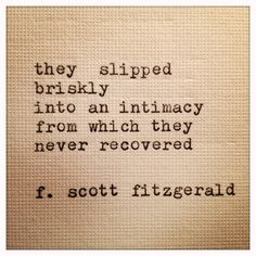 """12 Quotes That Make You Wish F.Scott Fitzgerald Would Write You A Love Letter """"They slipped briskly into an intimacy from which they never recovered.scott fitzgerald, The Great Gatsby. I've never recovered . Great Quotes, Quotes To Live By, Me Quotes, Inspirational Quotes, Book Quotes, Romance Quotes, Great Gatsby Love Quotes, Nerdy Love Quotes, Making Love Quotes"""