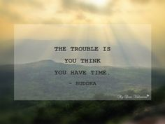 The trouble is you think you have time. ~ Buddha