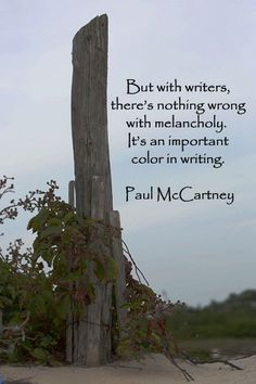 """""""But with writers, there's nothing wrong with melancholy. It's an important color in writing."""" -- Paul McCartney –"""