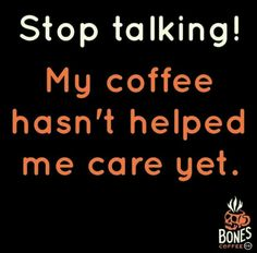 Stop talking!! My coffee hasn't helped me care yet.