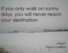 If you only walk on sunny days, you will never reach your destination // Paolo Coelho quote
