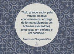 """""""Todo grande sábio, pela virtude de seus conhecimentos, enxerga de forma equiparada um brâmane (sacerdote), uma vaca, um elefante e um cachorro.""""  Trecho do Bhagavad Gita"""