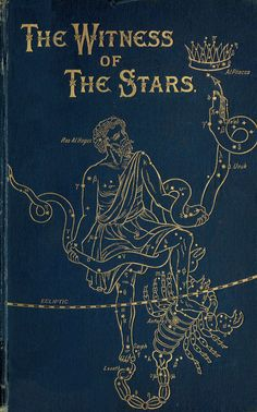 The witness of the stars by Bullinger, E. W. (Ethelbert William), 1837-1913  Published 1893 Topics Astronomy, Astronomy in the Bible, Bible and science, Constellations