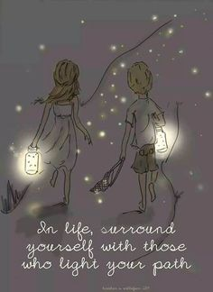 In life, surround yourself with those who light your path.