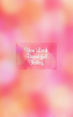 You Look Beautiful Today.
