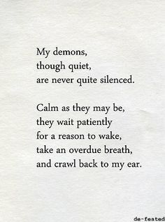 My demons through quiet are never quite silenced. Calm as they may be, they wait patiently for a reason to wake, take an overdue breath and crawl back to my ear. Great Quotes, Quotes To Live By, Me Quotes, Inspirational Quotes, Dark Quotes, The Words, My Demons, Inner Demons, Word Porn
