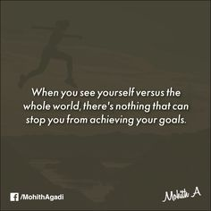 When you see yourself versus the whole world, there's nothing that can stop you from achieving your goals.  #Determination #QuotesbyMohith #Quotes
