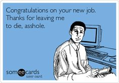 Congratulations on your new job. Thanks for leaving me to die, asshole.