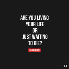 Are you living your life or just waiting to die?