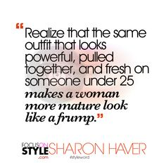 """Realize that the same outfit that looks powerful, pulled together, and fresh on someone under 25 makes a woman more mature look like a frump.""  For more daily stylist tips + style inspiration, visit: https://focusonstyle.com/styleword/ #fashionquote #styleword"