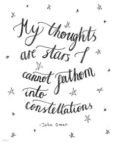 """My thoughts are stars I cannot fathom into constellations."" ~John Green"