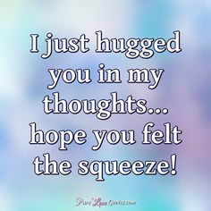 I just hugged you in my thoughts. hope you felt the squeeze! Special Friend Quotes, Sister Quotes, Need A Hug Quotes, Hug Quotes For Him, Thinking Of You Quotes For Him, Thinking Of You Images, Hugs And Kisses Quotes, Hello Quotes, Card Sayings