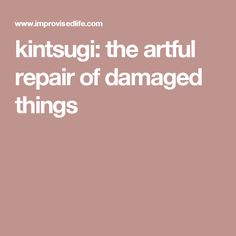 kintsugi: the artful repair of damaged things