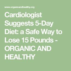 Cardiologist Suggests 5-Day Diet: a Safe Way to Lose 15 Pounds - ORGANIC AND HEALTHY