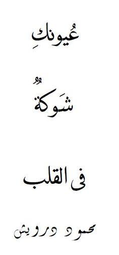 Your eyes pierce into my heart.    -Mahmoud Darwish  عيونك شوكة في القلب    توجعني ..و أعبدها