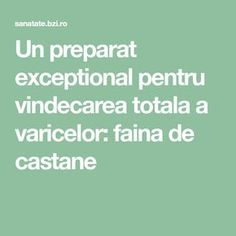 Un preparat exceptional pentru vindecarea totala a varicelor: faina de castane Good To Know, Remedies, Math Equations, Food, Zen, Medicine, Allergies, Varicose Veins, Home Remedies
