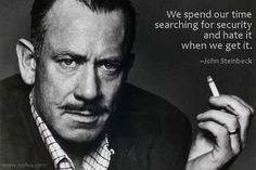 We spend our time searching for security and hate it when we get it. --John Steinbeck