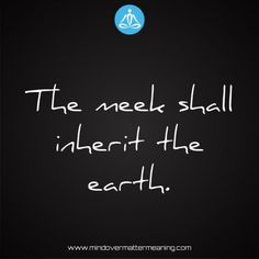 Life quotes - The-meek-shall-inherit-the-earth. Mind Over Matter Meaning, Life Proverbs, Consciousness, Truths, Revolution, Meditation, Life Quotes, Spirituality, Mindfulness