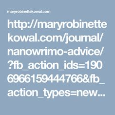 http://maryrobinettekowal.com/journal/nanowrimo-advice/?fb_action_ids=1906966159444766&fb_action_types=news.publishes&fb_source=other_multiline&action_object_map=%5B1268092039932450%5D&action_type_map=%5B%22news.publishes%22%5D&action_ref_map=%5B%5D