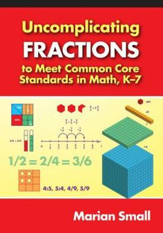 Uncomplicating fractions to meet Common Core Standards in math, K-7. (2014). by Marian Small.