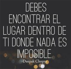 ... Debes encontrar el lugar dentro de ti donde nada es imposible. Deepak Chopra.