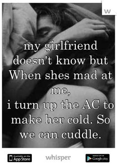 my girlfriend doesn't know but When shes mad at me, i turn up the AC to make her cold. So we can cuddle.