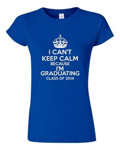 I Can't Keep Calm I'm Graduating Class of 2014 Great Graduation Gift Get FOr the Holidays Makes Awesome Seniors Gift Seniors T Shirt on Etsy, $15.95