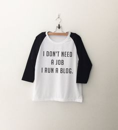 I don't need a job I run a blog • Sweatshirt • Clothes Casual Outift for • teens • movies • girls • women •. summer • fall • spring • winter • outfit ideas • hipster • dates • school • parties • Tumblr Teen Fashion Print Tee Shirt