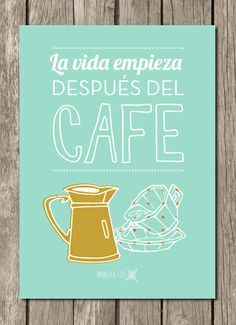 La vida empieza después del café. [Láminas con frases]