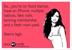 So... youre on food stamps, have an iPhone, multiple tattoos, fake nails, tanning membership and a fresh mani-pedi. Seems legit.