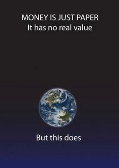 Life = Earth, people, creatures. They are more important than money. Choose life.     From Universe Explorers on Facebook.
