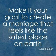 Make it your goal to create a marriage that feels like the safest place on earth