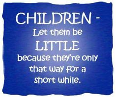 Yes!  Drives me nuts how people want their children to grow up fast! And don't be overly strict with them! Let them be!