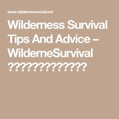Wilderness Survival Tips And Advice – WilderneSurvival  ◼️◽️▪️▪️◽️◼️