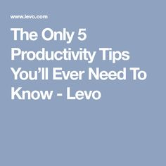 The Only 5 Productivity Tips You'll Ever Need To Know - Levo