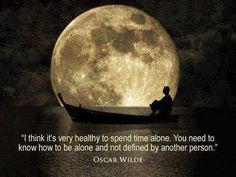 I think it's very healthy to spend time alone. You need to know how to be alone and not defined by another person. ~Oscar Wilde [ap21.14] Good Vibes HERE