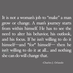 You can't make anyone change. You can only create an environment where it's safe to do so. The choice to grow and change is theirs to make. Jobs For Women, Make A Man, Love Advice, Personality Disorder, Change Quotes, Letting Go, Behavior, Journey, Wisdom