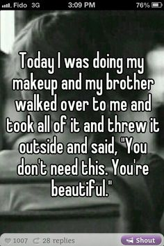 My bro would never say that.. Instead he would say, make up wont even help you cover it up.. Hahahhaha!